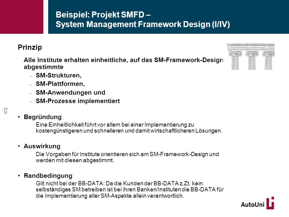 Beispiel: Projekt SMFD – System Management Framework Design (I/IV) Prinzip Alle Institute erhalten einheitliche, auf das SM-Framework-Design abgestimmte - SM-Strukturen, - SM-Plattformen, - SM-Anwendungen und - SM-Prozesse implementiert Begründung Eine Einheitlichkeit führt vor allem bei einer Implementierung zu kostengünstigeren und schnelleren und damit wirtschaftlicheren Lösungen.