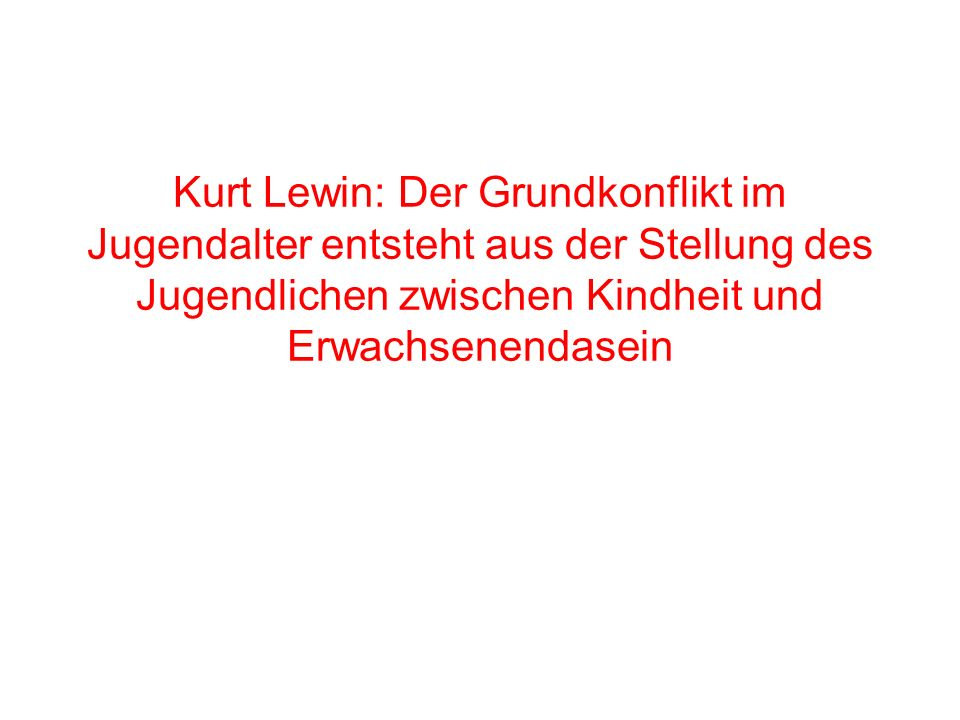 Kurt Lewin: Der Grundkonflikt im Jugendalter entsteht aus der Stellung des Jugendlichen zwischen Kindheit und Erwachsenendasein