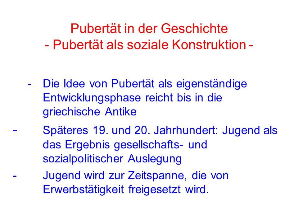 Pubertät in der Geschichte - Pubertät als soziale Konstruktion - - Die Idee von Pubertät als eigenständige Entwicklungsphase reicht bis in die griechische Antike - Späteres 19.
