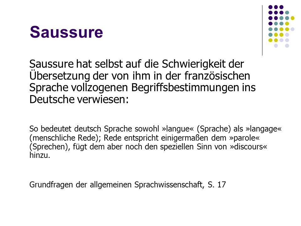 Saussure Saussure hat selbst auf die Schwierigkeit der Übersetzung der von ihm in der französischen Sprache vollzogenen Begriffsbestimmungen ins Deutsche verwiesen: So bedeutet deutsch Sprache sowohl »langue« (Sprache) als »langage« (menschliche Rede); Rede entspricht einigermaßen dem »parole« (Sprechen), fügt dem aber noch den speziellen Sinn von »discours« hinzu.