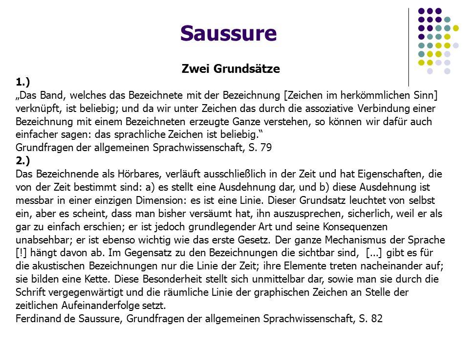 """Saussure Zwei Grundsätze 1.) """"Das Band, welches das Bezeichnete mit der Bezeichnung [Zeichen im herkömmlichen Sinn] verknüpft, ist beliebig; und da wir unter Zeichen das durch die assoziative Verbindung einer Bezeichnung mit einem Bezeichneten erzeugte Ganze verstehen, so können wir dafür auch einfacher sagen: das sprachliche Zeichen ist beliebig. Grundfragen der allgemeinen Sprachwissenschaft, S."""