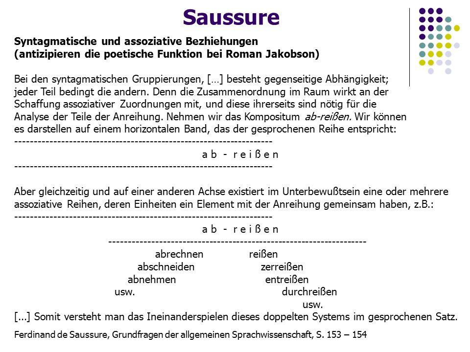 Saussure Syntagmatische und assoziative Bezhiehungen (antizipieren die poetische Funktion bei Roman Jakobson) Bei den syntagmatischen Gruppierungen, […] besteht gegenseitige Abhängigkeit; jeder Teil bedingt die andern.