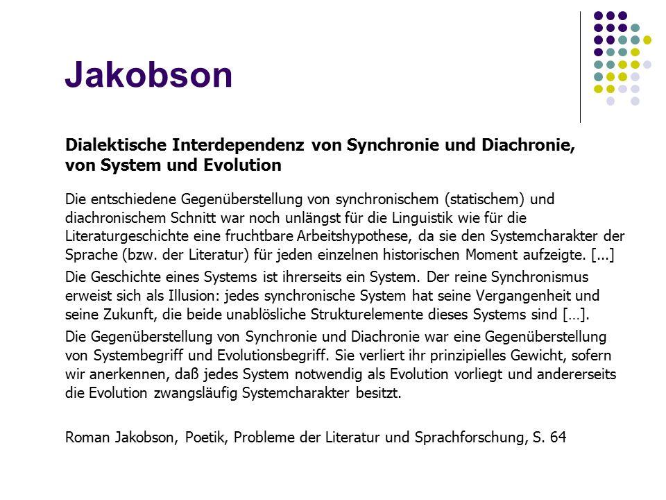 Jakobson Dialektische Interdependenz von Synchronie und Diachronie, von System und Evolution Die entschiedene Gegenüberstellung von synchronischem (statischem) und diachronischem Schnitt war noch unlängst für die Linguistik wie für die Literaturgeschichte eine fruchtbare Arbeitshypothese, da sie den Systemcharakter der Sprache (bzw.