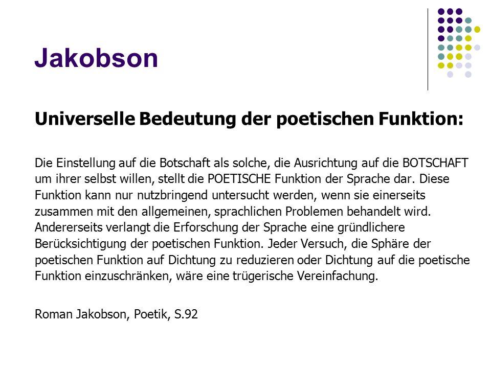 Jakobson Universelle Bedeutung der poetischen Funktion: Die Einstellung auf die Botschaft als solche, die Ausrichtung auf die BOTSCHAFT um ihrer selbst willen, stellt die POETISCHE Funktion der Sprache dar.