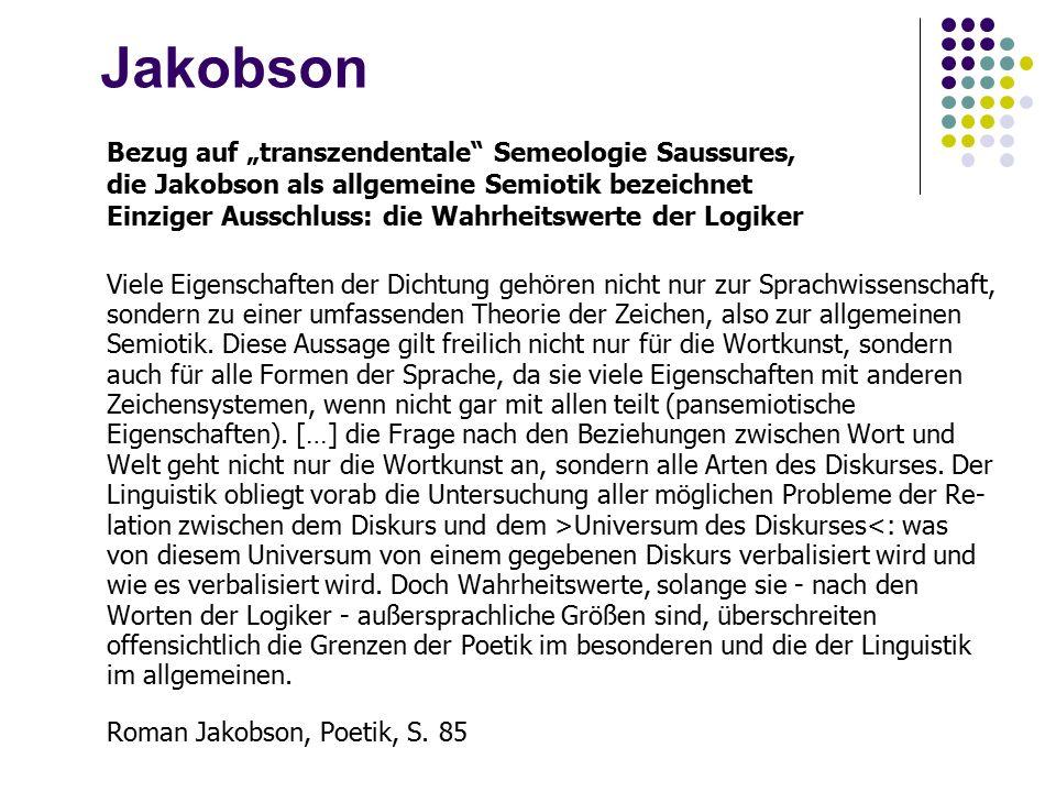 """Jakobson Bezug auf """"transzendentale Semeologie Saussures, die Jakobson als allgemeine Semiotik bezeichnet Einziger Ausschluss: die Wahrheitswerte der Logiker Viele Eigenschaften der Dichtung gehören nicht nur zur Sprachwissenschaft, sondern zu einer umfassenden Theorie der Zeichen, also zur allgemeinen Semiotik."""
