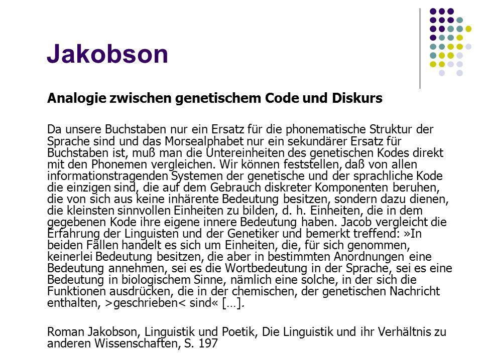 Jakobson Analogie zwischen genetischem Code und Diskurs Da unsere Buchstaben nur ein Ersatz für die phonematische Struktur der Sprache sind und das Morsealphabet nur ein sekundärer Ersatz für Buchstaben ist, muß man die Untereinheiten des genetischen Kodes direkt mit den Phonemen vergleichen.