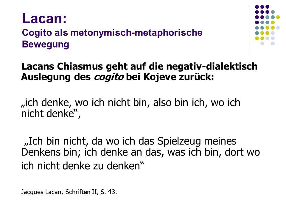 """Lacan: Cogito als metonymisch-metaphorische Bewegung Lacans Chiasmus geht auf die negativ ‑ dialektisch Auslegung des cogito bei Kojeve zurück: """"ich denke, wo ich nicht bin, also bin ich, wo ich nicht denke , """"Ich bin nicht, da wo ich das Spielzeug meines Denkens bin; ich denke an das, was ich bin, dort wo ich nicht denke zu denken Jacques Lacan, Schriften II, S."""