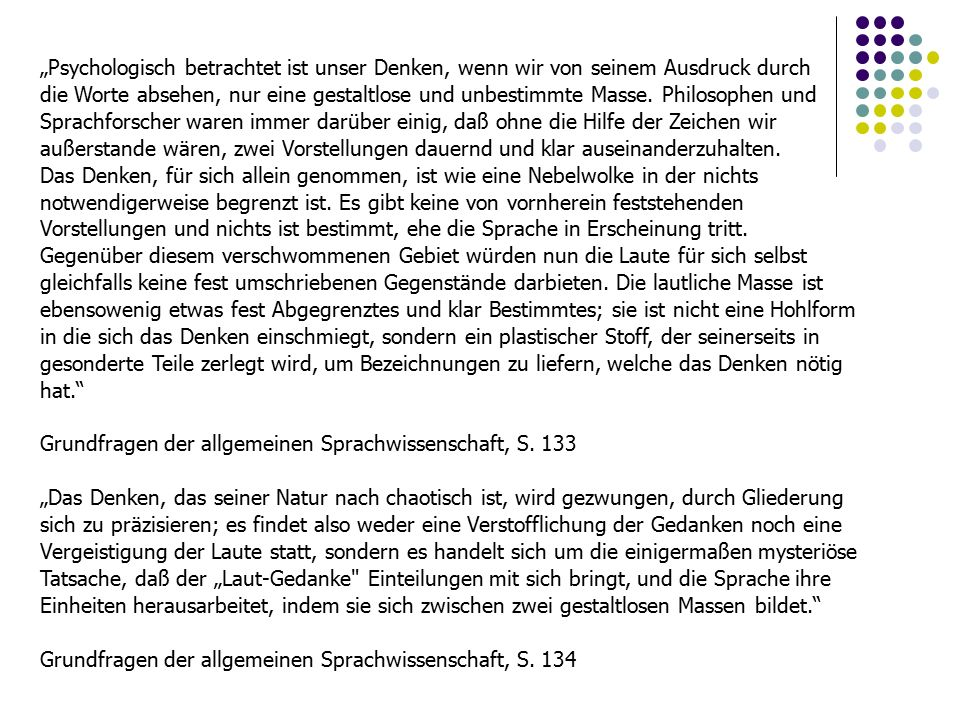 Saussure Anspruch einer transzendentalen Semeologie, die, was von philosophischer Seite massiv kritisiert worden ist, der Psychologie untergeordnet wird: Die Sprache ist ein System von Zeichen, die Ideen ausdrücken und insofern der Schrift, dem Taubstummenalphabet, symbolischen Riten [...] usw.