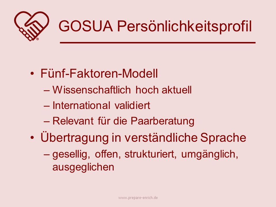 Fünf-Faktoren-Modell –Wissenschaftlich hoch aktuell –International validiert –Relevant für die Paarberatung Übertragung in verständliche Sprache –gesellig, offen, strukturiert, umgänglich, ausgeglichen GOSUA Persönlichkeitsprofil www.prepare-enrich.de