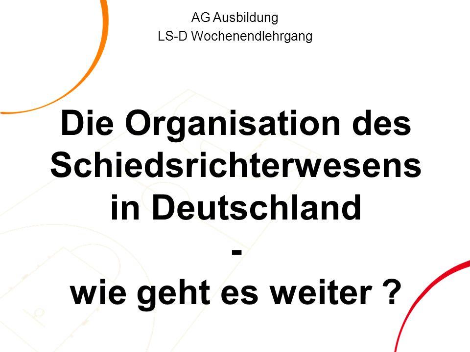 AG Ausbildung LS-D Wochenendlehrgang Die Organisation des Schiedsrichterwesens in Deutschland - wie geht es weiter ?
