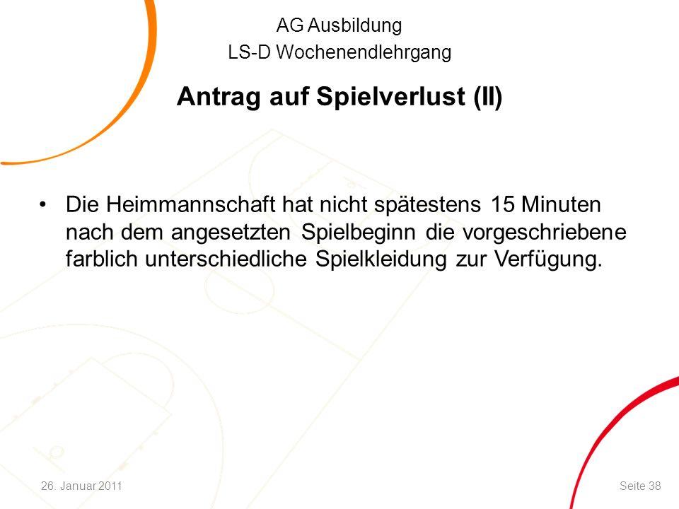 AG Ausbildung LS-D Wochenendlehrgang Antrag auf Spielverlust (II) Die Heimmannschaft hat nicht spätestens 15 Minuten nach dem angesetzten Spielbeginn die vorgeschriebene farblich unterschiedliche Spielkleidung zur Verfügung.