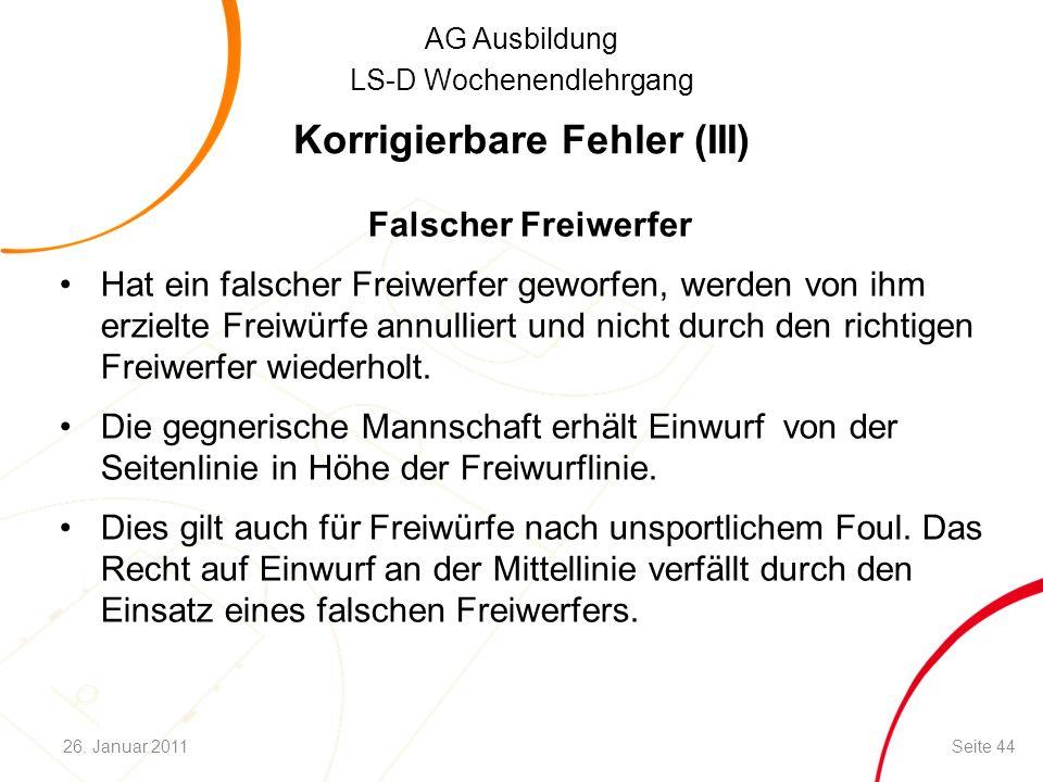AG Ausbildung LS-D Wochenendlehrgang Korrigierbare Fehler (III) Falscher Freiwerfer Hat ein falscher Freiwerfer geworfen, werden von ihm erzielte Frei