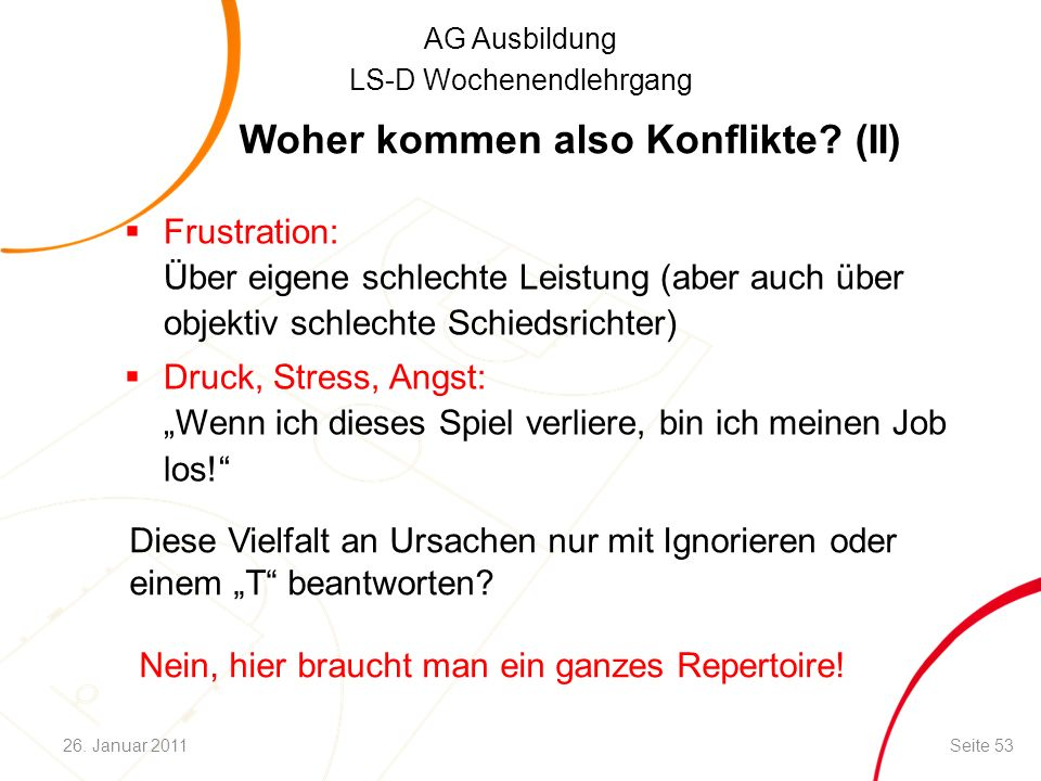 AG Ausbildung LS-D Wochenendlehrgang Woher kommen also Konflikte? (II)  Frustration: Über eigene schlechte Leistung (aber auch über objektiv schlecht
