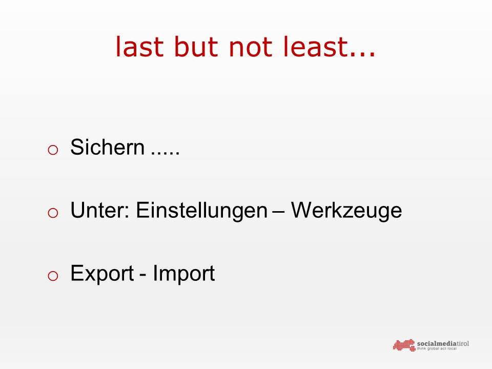 last but not least... o Sichern..... o Unter: Einstellungen – Werkzeuge o Export - Import