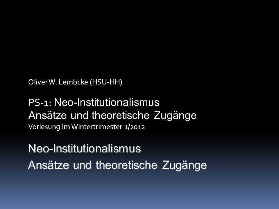 Oliver W. Lembcke (HSU-HH) PS-1: Neo-Institutionalismus Ansätze und theoretische Zugänge Vorlesung im Wintertrimester 1/2012 Neo-Institutionalismus An