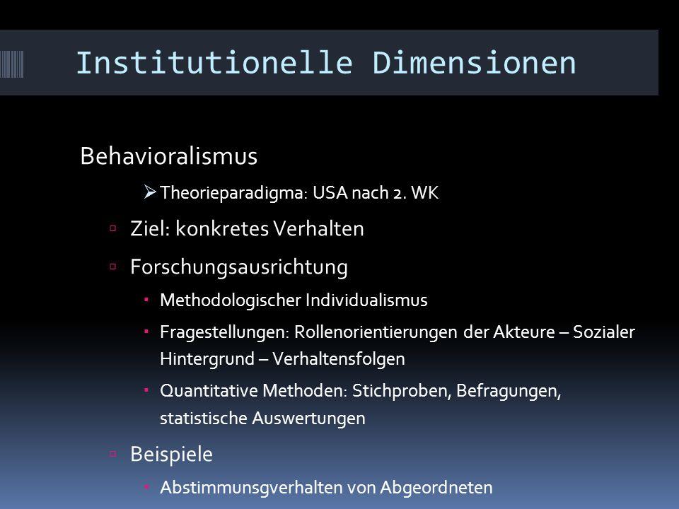 Institutionelle Dimensionen Behavioralismus  Theorieparadigma: USA nach 2. WK  Ziel: konkretes Verhalten  Forschungsausrichtung  Methodologischer