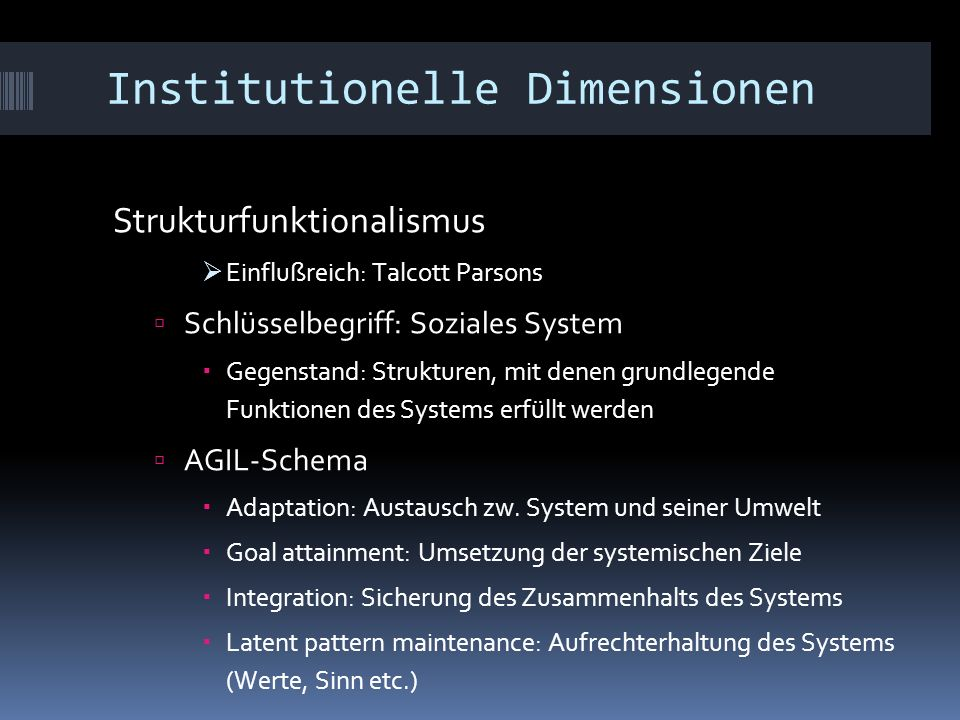 Institutionelle Dimensionen Strukturfunktionalismus  Einflußreich: Talcott Parsons  Schlüsselbegriff: Soziales System  Gegenstand: Strukturen, mit denen grundlegende Funktionen des Systems erfüllt werden  AGIL-Schema  Adaptation: Austausch zw.