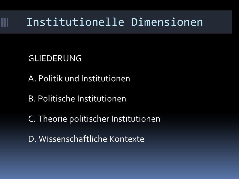 Institutionelle Dimensionen GLIEDERUNG A. Politik und Institutionen B. Politische Institutionen C. Theorie politischer Institutionen D. Wissenschaftli