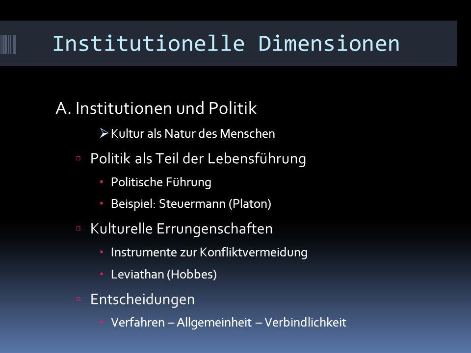 Institutionelle Dimensionen A. Institutionen und Politik  Kultur als Natur des Menschen  Politik als Teil der Lebensführung  Politische Führung  B