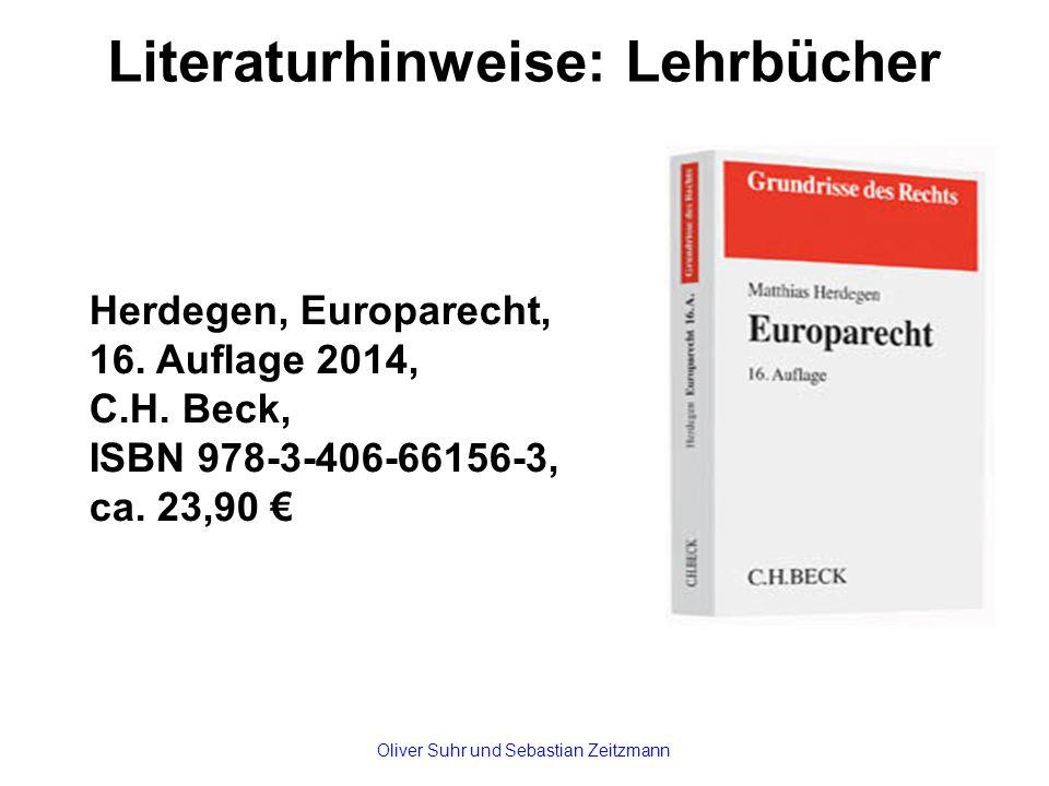 Literaturhinweise: Lehrbücher Herdegen, Europarecht, 16. Auflage 2014, C.H. Beck, ISBN 978-3-406-66156-3, ca. 23,90 € Oliver Suhr und Sebastian Zeitzm