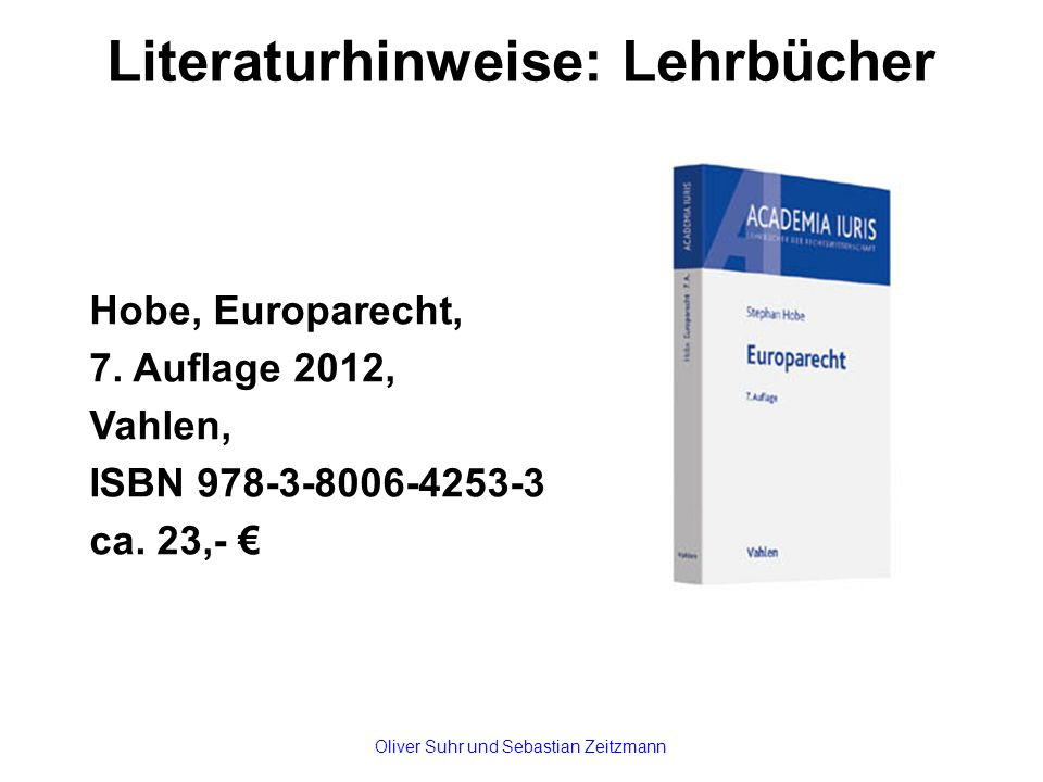 Literaturhinweise: Lehrbücher Hobe, Europarecht, 7. Auflage 2012, Vahlen, ISBN 978-3-8006-4253-3 ca. 23,- € Oliver Suhr und Sebastian Zeitzmann