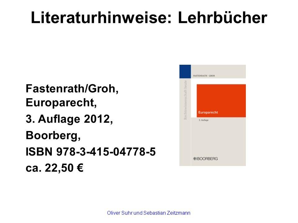 Literaturhinweise: Lehrbücher Fastenrath/Groh, Europarecht, 3. Auflage 2012, Boorberg, ISBN 978-3-415-04778-5 ca. 22,50 € Oliver Suhr und Sebastian Ze