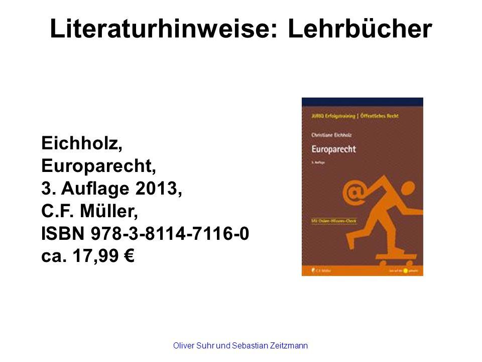 Literaturhinweise: Lehrbücher Eichholz, Europarecht, 3. Auflage 2013, C.F. Müller, ISBN 978-3-8114-7116-0 ca. 17,99 € Oliver Suhr und Sebastian Zeitzm