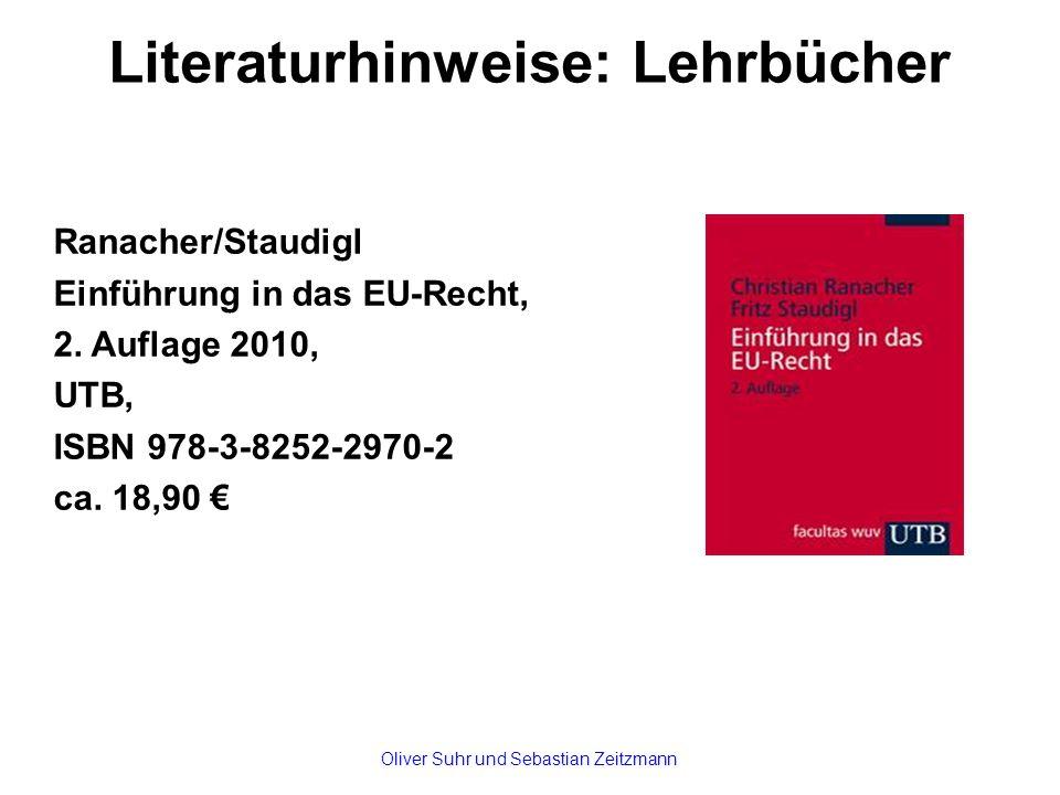 Literaturhinweise: Lehrbücher Ranacher/Staudigl Einführung in das EU-Recht, 2. Auflage 2010, UTB, ISBN 978-3-8252-2970-2 ca. 18,90 € Oliver Suhr und S