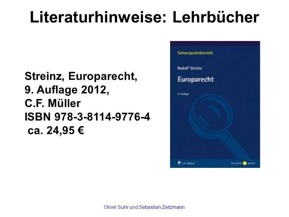 Literaturhinweise: Lehrbücher Streinz, Europarecht, 9. Auflage 2012, C.F. Müller ISBN 978-3-8114-9776-4 ca. 24,95 € Oliver Suhr und Sebastian Zeitzman
