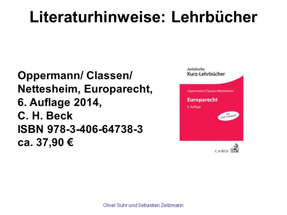 Literaturhinweise: Lehrbücher Oppermann/ Classen/ Nettesheim, Europarecht, 6. Auflage 2014, C. H. Beck ISBN 978-3-406-64738-3 ca. 37,90 € Oliver Suhr