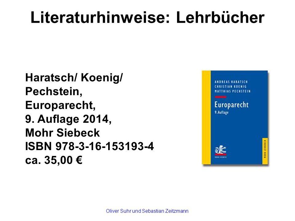 Literaturhinweise: Lehrbücher Haratsch/ Koenig/ Pechstein, Europarecht, 9. Auflage 2014, Mohr Siebeck ISBN 978-3-16-153193-4 ca. 35,00 € Oliver Suhr u