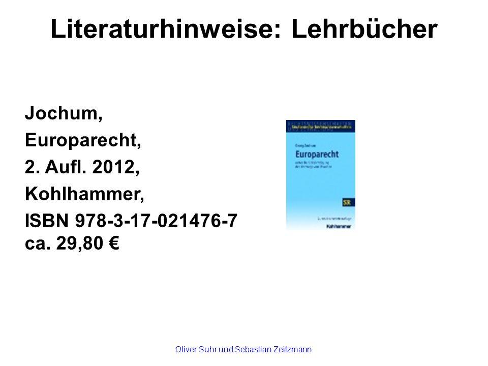 Literaturhinweise: Lehrbücher Jochum, Europarecht, 2. Aufl. 2012, Kohlhammer, ISBN 978-3-17-021476-7 ca. 29,80 € Oliver Suhr und Sebastian Zeitzmann