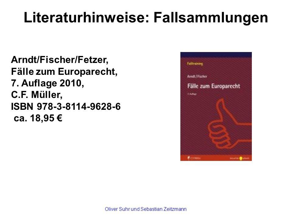 Literaturhinweise: Fallsammlungen Arndt/Fischer/Fetzer, Fälle zum Europarecht, 7. Auflage 2010, C.F. Müller, ISBN 978-3-8114-9628-6 ca. 18,95 € Oliver