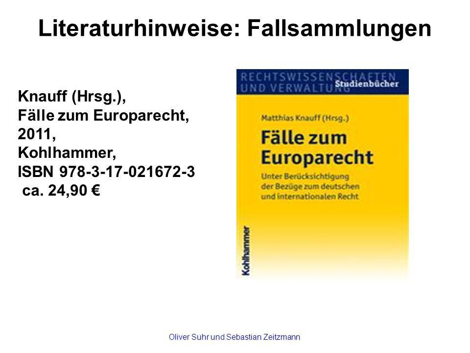 Literaturhinweise: Fallsammlungen Knauff (Hrsg.), Fälle zum Europarecht, 2011, Kohlhammer, ISBN 978-3-17-021672-3 ca. 24,90 € Oliver Suhr und Sebastia