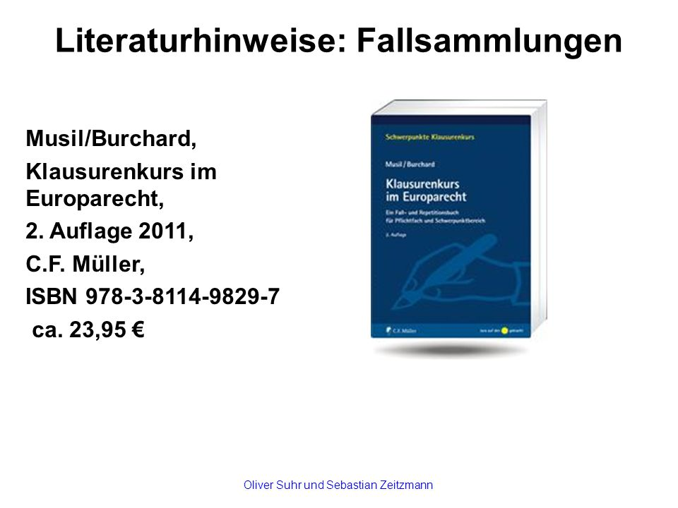 Literaturhinweise: Fallsammlungen Musil/Burchard, Klausurenkurs im Europarecht, 2. Auflage 2011, C.F. Müller, ISBN 978-3-8114-9829-7 ca. 23,95 € Olive