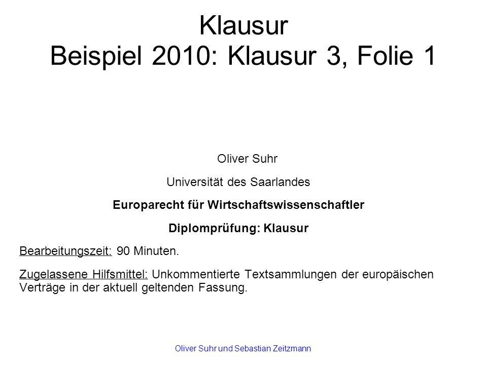 Klausur Beispiel 2010: Klausur 3, Folie 1 Oliver Suhr Universität des Saarlandes Europarecht für Wirtschaftswissenschaftler Diplomprüfung: Klausur Bearbeitungszeit: 90 Minuten.