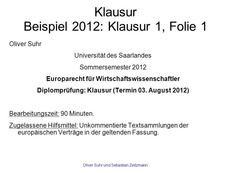 Klausur Beispiel 2012: Klausur 1, Folie 1 Oliver Suhr Universität des Saarlandes Sommersemester 2012 Europarecht für Wirtschaftswissenschaftler Diplomprüfung: Klausur (Termin 03.