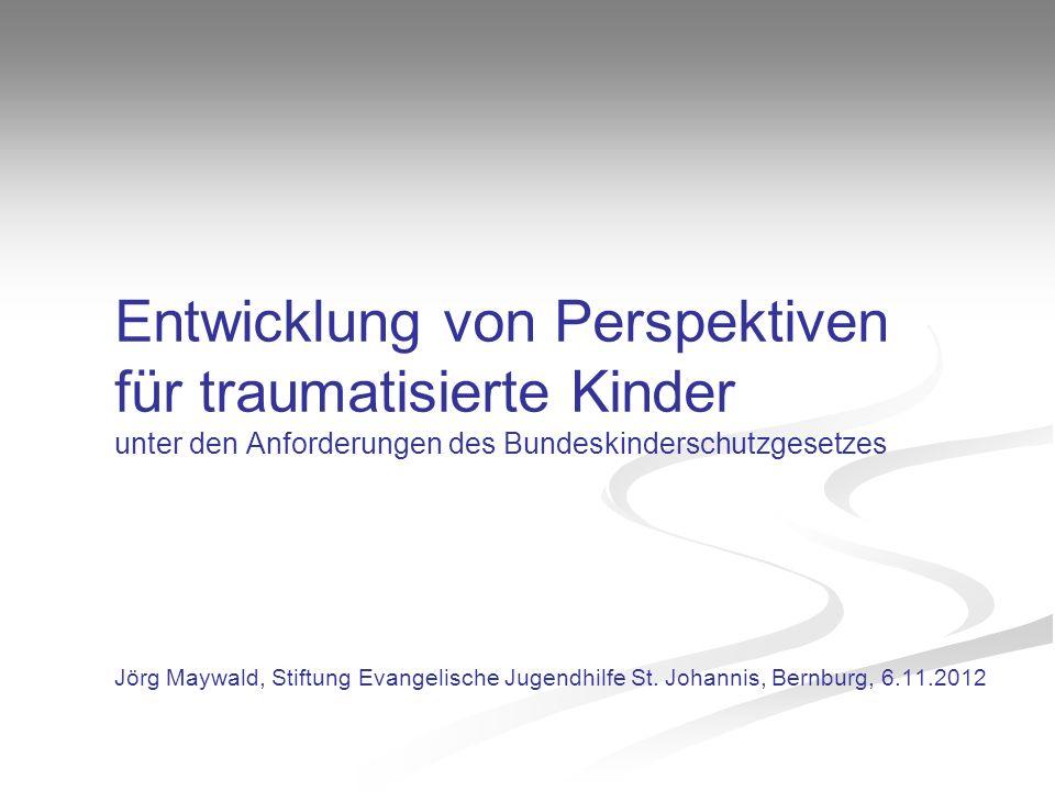 Entwicklung von Perspektiven für traumatisierte Kinder unter den Anforderungen des Bundeskinderschutzgesetzes Jörg Maywald, Stiftung Evangelische Jugendhilfe St.