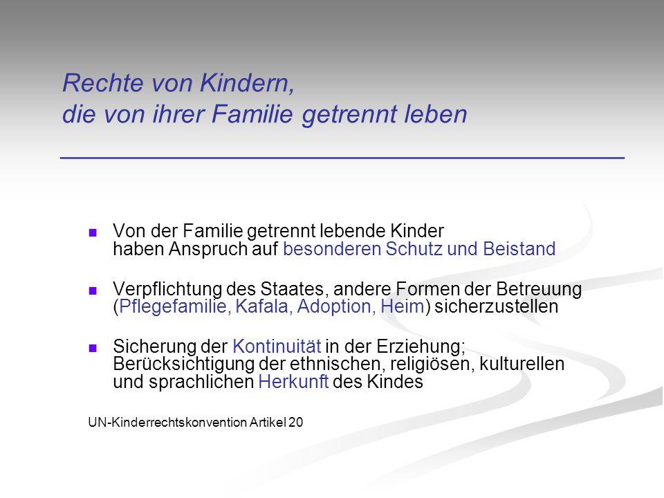 Rechte von Kindern, die von ihrer Familie getrennt leben _______________________________________ Von der Familie getrennt lebende Kinder haben Anspruch auf besonderen Schutz und Beistand Verpflichtung des Staates, andere Formen der Betreuung (Pflegefamilie, Kafala, Adoption, Heim) sicherzustellen Sicherung der Kontinuität in der Erziehung; Berücksichtigung der ethnischen, religiösen, kulturellen und sprachlichen Herkunft des Kindes UN-Kinderrechtskonvention Artikel 20