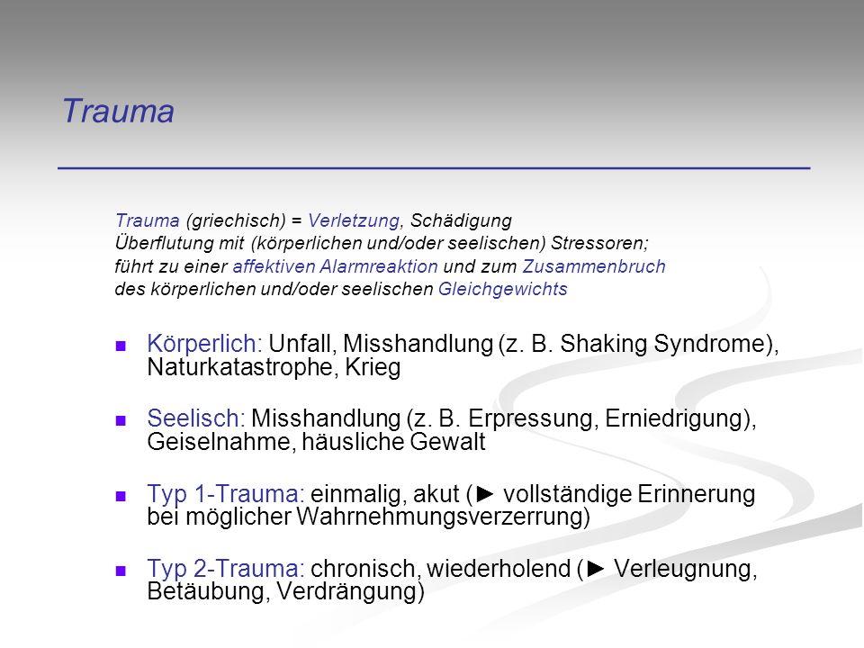 Trauma ________________________________________ Trauma (griechisch) = Verletzung, Schädigung Überflutung mit (körperlichen und/oder seelischen) Stressoren; führt zu einer affektiven Alarmreaktion und zum Zusammenbruch des körperlichen und/oder seelischen Gleichgewichts Körperlich: Unfall, Misshandlung (z.