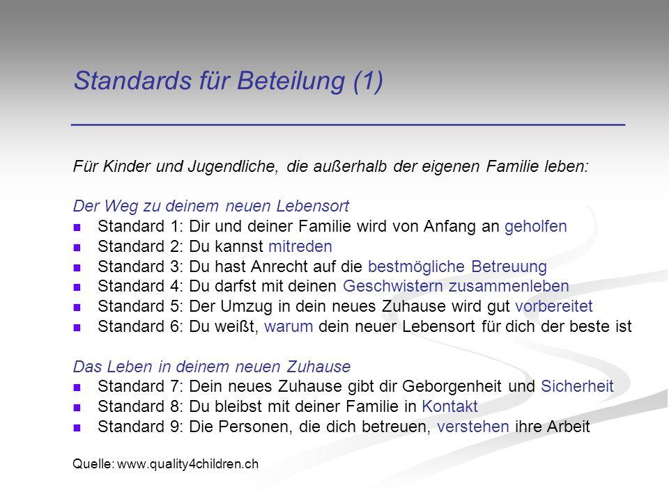Standards für Beteilung (1) ______________________________________ Für Kinder und Jugendliche, die außerhalb der eigenen Familie leben: Der Weg zu deinem neuen Lebensort Standard 1: Dir und deiner Familie wird von Anfang an geholfen Standard 2: Du kannst mitreden Standard 3: Du hast Anrecht auf die bestmögliche Betreuung Standard 4: Du darfst mit deinen Geschwistern zusammenleben Standard 5: Der Umzug in dein neues Zuhause wird gut vorbereitet Standard 6: Du weißt, warum dein neuer Lebensort für dich der beste ist Das Leben in deinem neuen Zuhause Standard 7: Dein neues Zuhause gibt dir Geborgenheit und Sicherheit Standard 8: Du bleibst mit deiner Familie in Kontakt Standard 9: Die Personen, die dich betreuen, verstehen ihre Arbeit Quelle: www.quality4children.ch