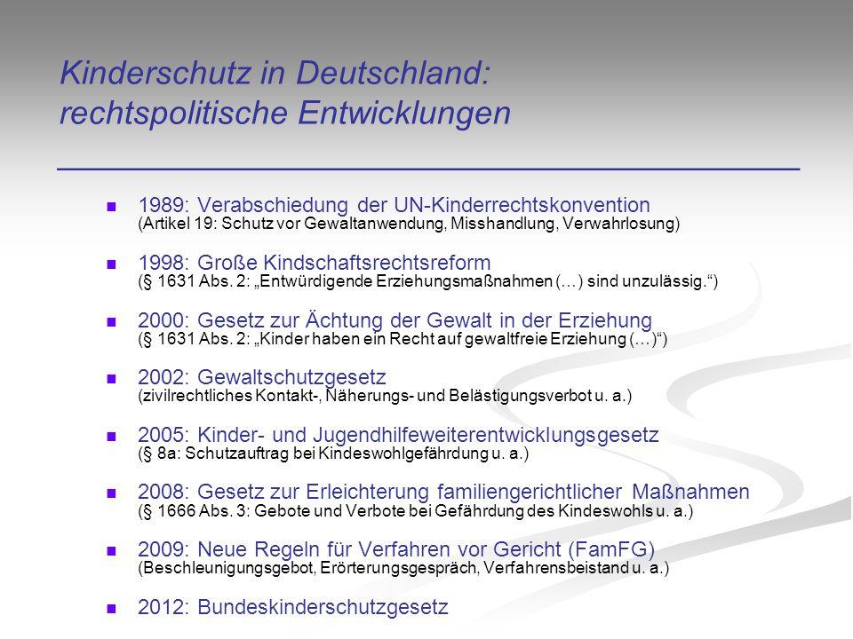 Kinderschutz in Deutschland: rechtspolitische Entwicklungen ________________________________________ 1989: Verabschiedung der UN-Kinderrechtskonvention (Artikel 19: Schutz vor Gewaltanwendung, Misshandlung, Verwahrlosung) 1998: Große Kindschaftsrechtsreform (§ 1631 Abs.