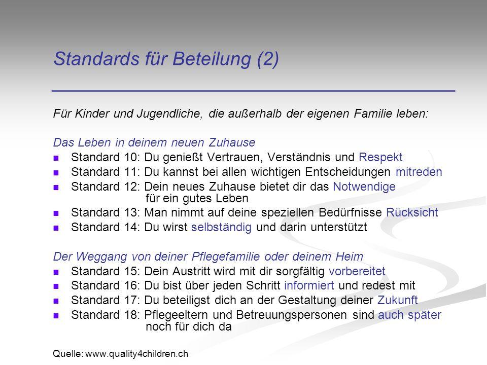 Standards für Beteilung (2) ______________________________________ Für Kinder und Jugendliche, die außerhalb der eigenen Familie leben: Das Leben in deinem neuen Zuhause Standard 10: Du genießt Vertrauen, Verständnis und Respekt Standard 11: Du kannst bei allen wichtigen Entscheidungen mitreden Standard 12: Dein neues Zuhause bietet dir das Notwendige für ein gutes Leben Standard 13: Man nimmt auf deine speziellen Bedürfnisse Rücksicht Standard 14: Du wirst selbständig und darin unterstützt Der Weggang von deiner Pflegefamilie oder deinem Heim Standard 15: Dein Austritt wird mit dir sorgfältig vorbereitet Standard 16: Du bist über jeden Schritt informiert und redest mit Standard 17: Du beteiligst dich an der Gestaltung deiner Zukunft Standard 18: Pflegeeltern und Betreuungspersonen sind auch später noch für dich da Quelle: www.quality4children.ch