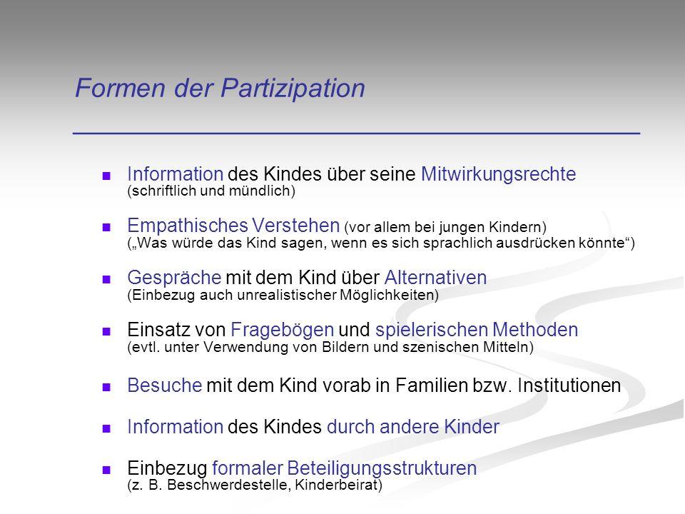 """Formen der Partizipation ______________________________________ Information des Kindes über seine Mitwirkungsrechte (schriftlich und mündlich) Empathisches Verstehen (vor allem bei jungen Kindern) (""""Was würde das Kind sagen, wenn es sich sprachlich ausdrücken könnte ) Gespräche mit dem Kind über Alternativen (Einbezug auch unrealistischer Möglichkeiten) Einsatz von Fragebögen und spielerischen Methoden (evtl."""