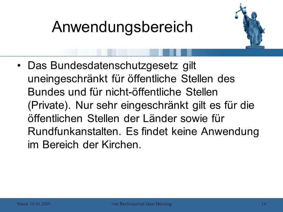 Stand: 10.01.2009von Rechtsanwalt Marc Hessling14 Anwendungsbereich Das Bundesdatenschutzgesetz gilt uneingeschränkt für öffentliche Stellen des Bundes und für nicht-öffentliche Stellen (Private).
