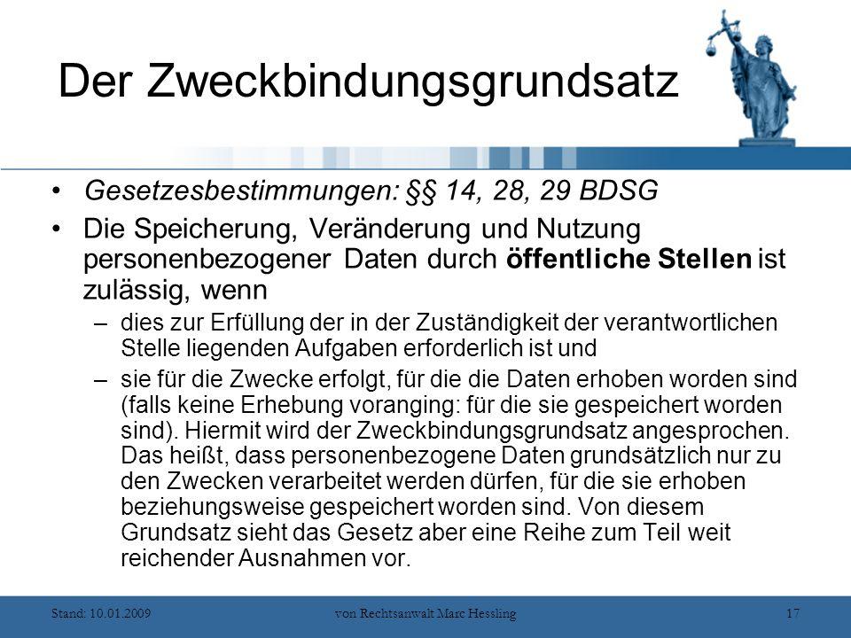 Stand: 10.01.2009von Rechtsanwalt Marc Hessling17 Der Zweckbindungsgrundsatz Gesetzesbestimmungen: §§ 14, 28, 29 BDSG Die Speicherung, Veränderung und Nutzung personenbezogener Daten durch öffentliche Stellen ist zulässig, wenn –dies zur Erfüllung der in der Zuständigkeit der verantwortlichen Stelle liegenden Aufgaben erforderlich ist und –sie für die Zwecke erfolgt, für die die Daten erhoben worden sind (falls keine Erhebung voranging: für die sie gespeichert worden sind).