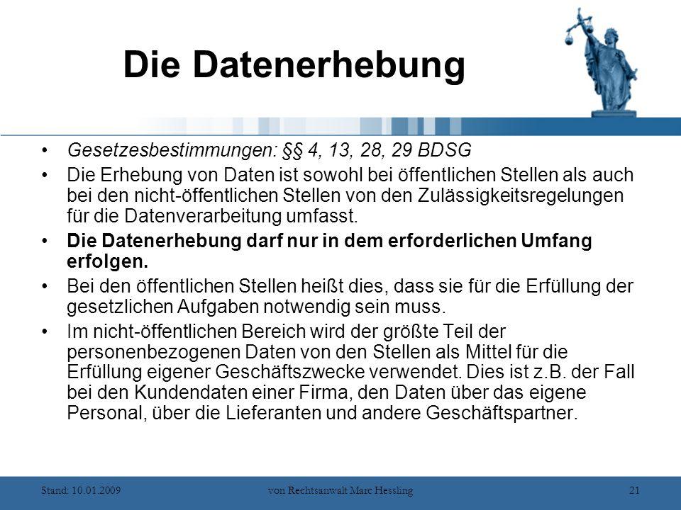 Stand: 10.01.2009von Rechtsanwalt Marc Hessling21 Die Datenerhebung Gesetzesbestimmungen: §§ 4, 13, 28, 29 BDSG Die Erhebung von Daten ist sowohl bei öffentlichen Stellen als auch bei den nicht-öffentlichen Stellen von den Zulässigkeitsregelungen für die Datenverarbeitung umfasst.