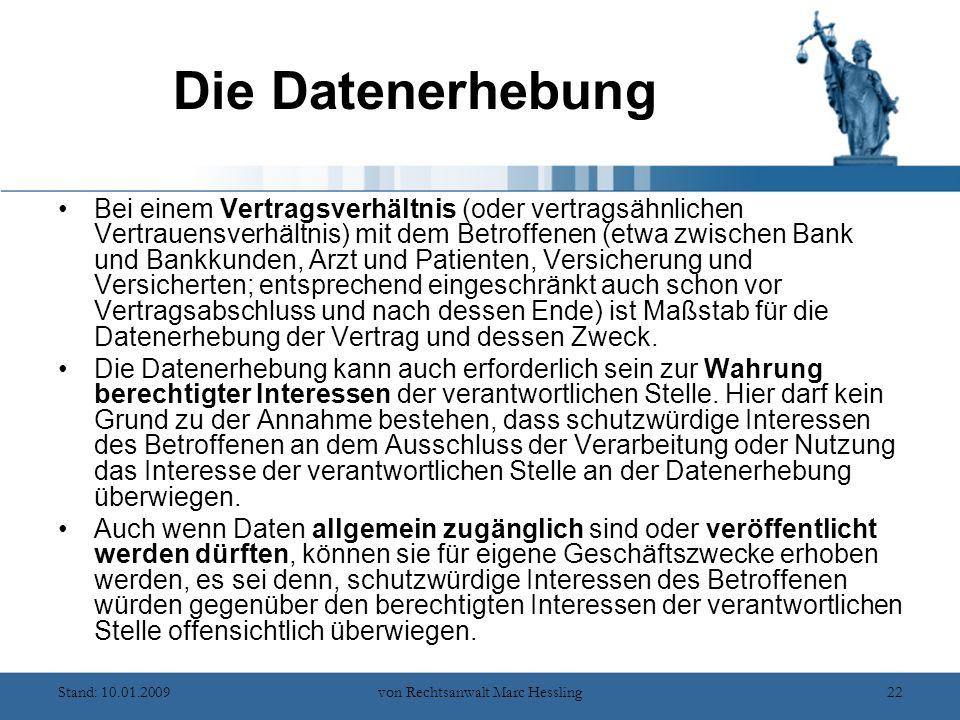 Stand: 10.01.2009von Rechtsanwalt Marc Hessling22 Die Datenerhebung Bei einem Vertragsverhältnis (oder vertragsähnlichen Vertrauensverhältnis) mit dem Betroffenen (etwa zwischen Bank und Bankkunden, Arzt und Patienten, Versicherung und Versicherten; entsprechend eingeschränkt auch schon vor Vertragsabschluss und nach dessen Ende) ist Maßstab für die Datenerhebung der Vertrag und dessen Zweck.
