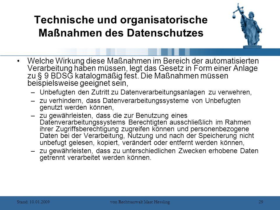 Stand: 10.01.2009von Rechtsanwalt Marc Hessling29 Technische und organisatorische Maßnahmen des Datenschutzes Welche Wirkung diese Maßnahmen im Bereich der automatisierten Verarbeitung haben müssen, legt das Gesetz in Form einer Anlage zu § 9 BDSG katalogmäßig fest.