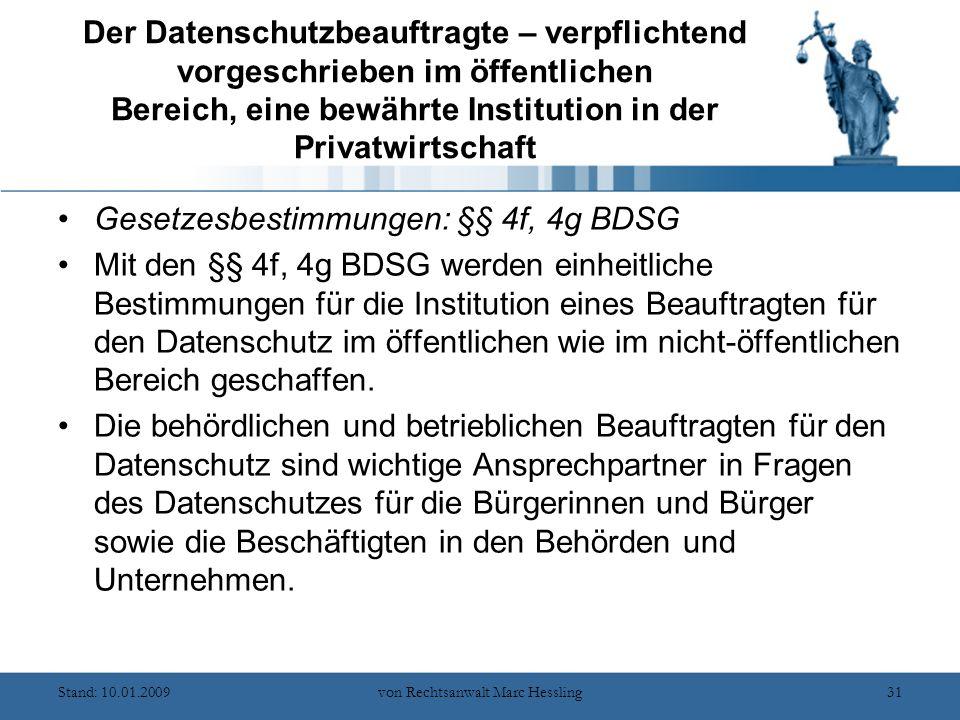Stand: 10.01.2009von Rechtsanwalt Marc Hessling31 Der Datenschutzbeauftragte – verpflichtend vorgeschrieben im öffentlichen Bereich, eine bewährte Institution in der Privatwirtschaft Gesetzesbestimmungen: §§ 4f, 4g BDSG Mit den §§ 4f, 4g BDSG werden einheitliche Bestimmungen für die Institution eines Beauftragten für den Datenschutz im öffentlichen wie im nicht-öffentlichen Bereich geschaffen.